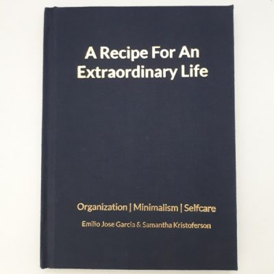 A Recipe For An Extraordinary Life. Organization. Minimalism. Self Care. Emilio Jose Garcia and Samantha Kristoferson - Hardcover Book. (Hardcover - Web)