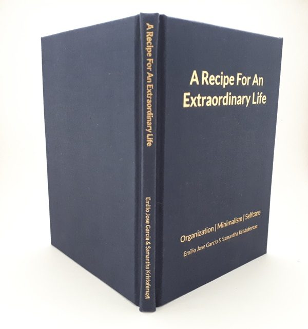 A Recipe For An Extraordinary Life. Organization. Minimalism. Self Care. Emilio Jose Garcia and Samantha Kristoferson - Hardcover Book. (Spine - Web)